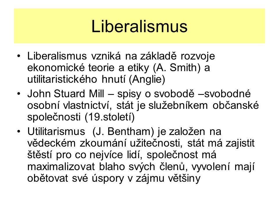 Liberalismus Liberalismus vzniká na základě rozvoje ekonomické teorie a etiky (A. Smith) a utilitaristického hnutí (Anglie)
