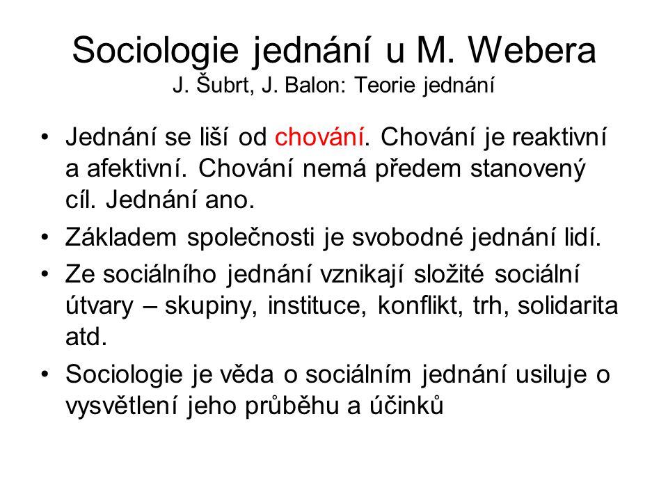 Sociologie jednání u M. Webera J. Šubrt, J. Balon: Teorie jednání