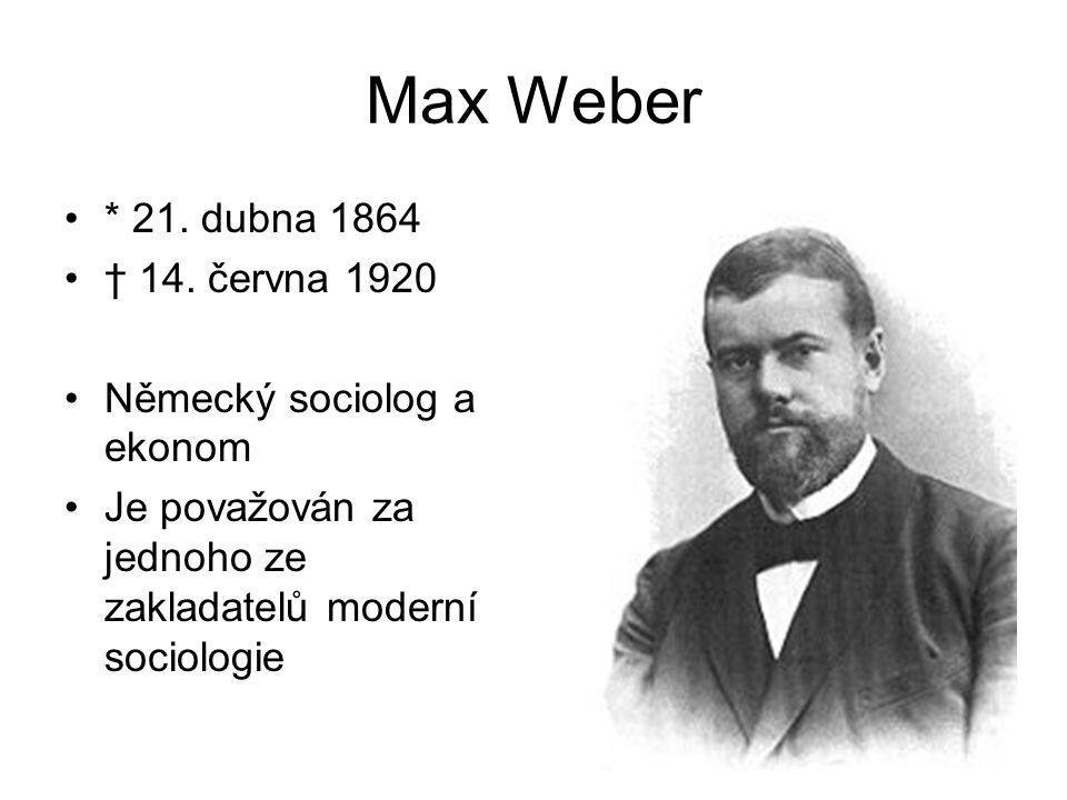 Max Weber * 21. dubna 1864 † 14. června 1920 Německý sociolog a ekonom
