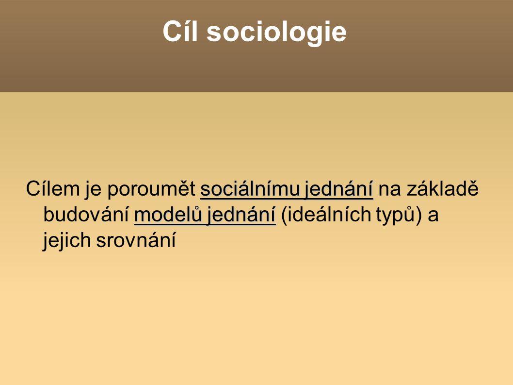 Cíl sociologie Cílem je poroumět sociálnímu jednání na základě budování modelů jednání (ideálních typů) a jejich srovnání.