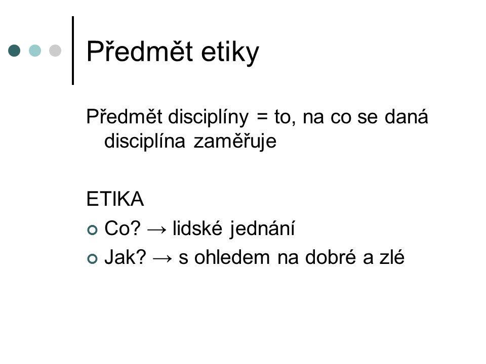 Předmět etiky Předmět disciplíny = to, na co se daná disciplína zaměřuje. ETIKA. Co → lidské jednání.