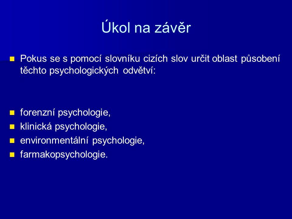 Úkol na závěr Pokus se s pomocí slovníku cizích slov určit oblast působení těchto psychologických odvětví: