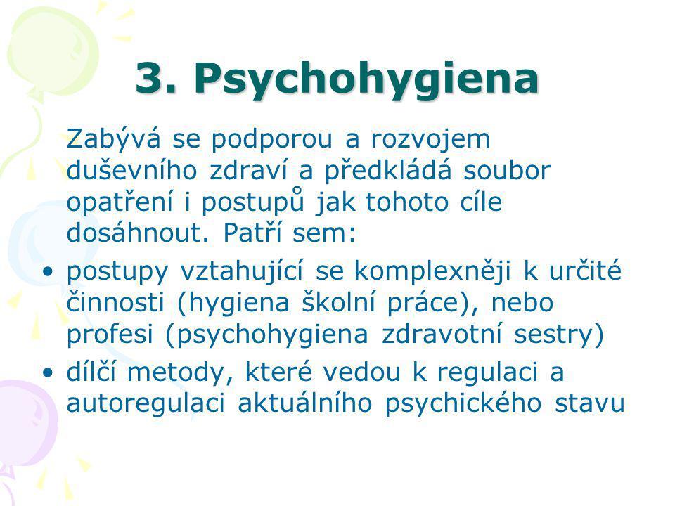 3. Psychohygiena Zabývá se podporou a rozvojem duševního zdraví a předkládá soubor opatření i postupů jak tohoto cíle dosáhnout. Patří sem: