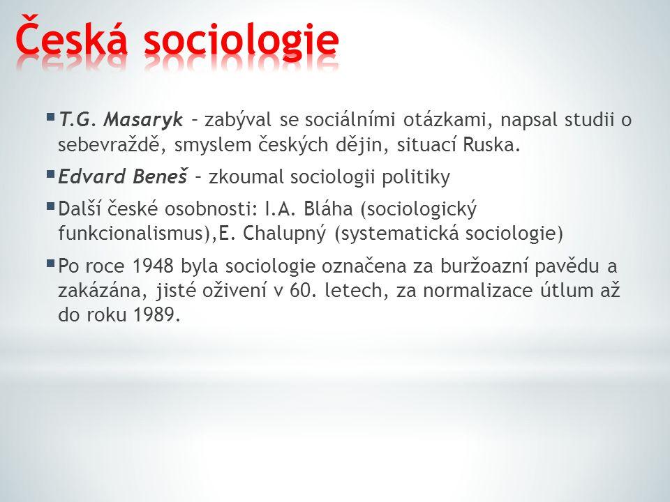Česká sociologie T.G. Masaryk – zabýval se sociálními otázkami, napsal studii o sebevraždě, smyslem českých dějin, situací Ruska.