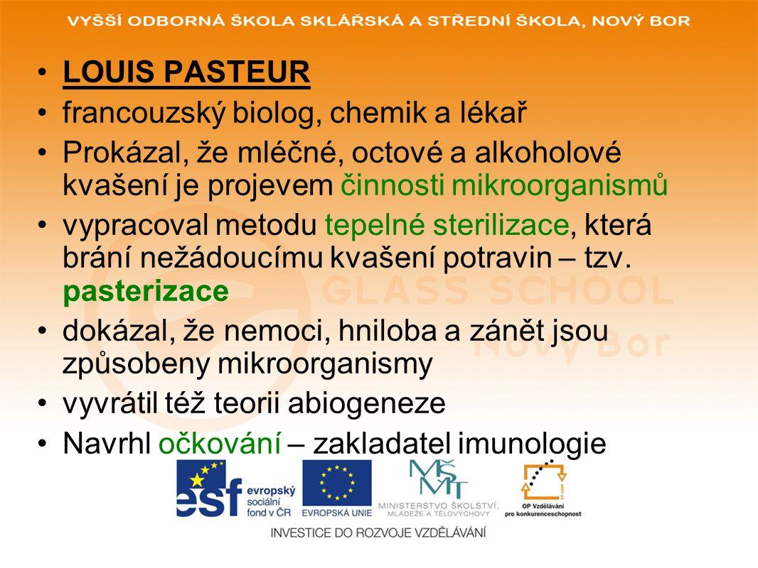 LOUIS PASTEUR francouzský biolog, chemik a lékař. Prokázal, že mléčné, octové a alkoholové kvašení je projevem činnosti mikroorganismů.