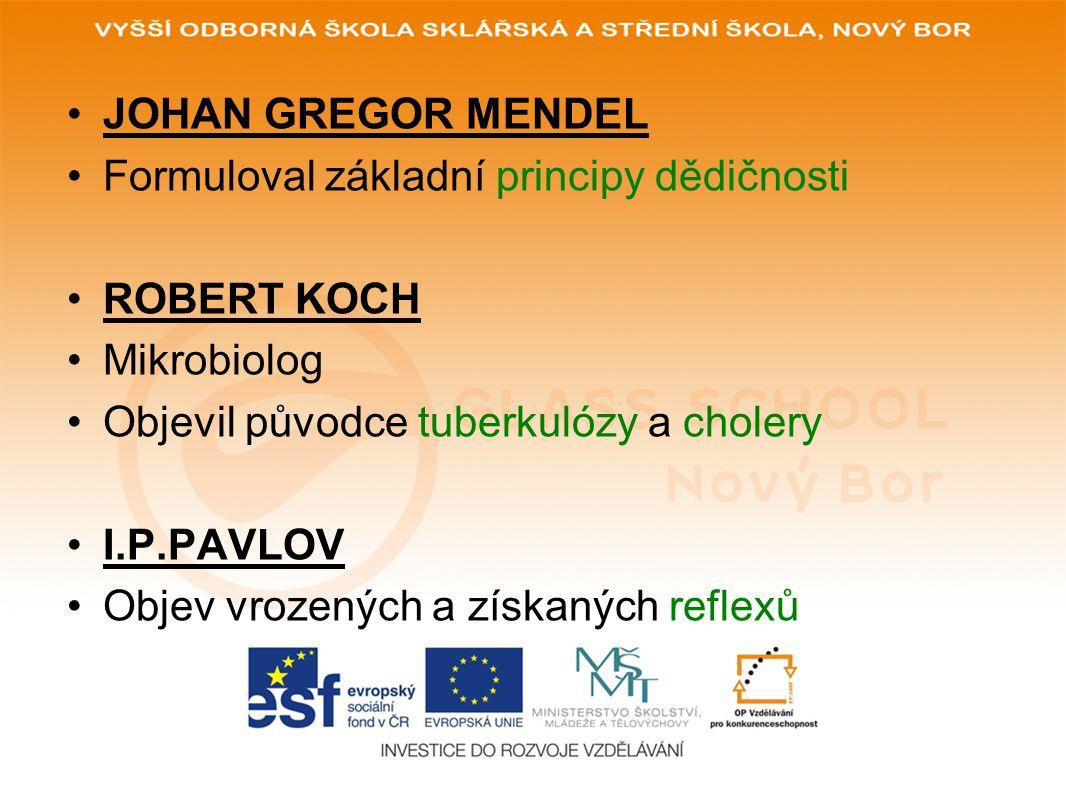 JOHAN GREGOR MENDEL Formuloval základní principy dědičnosti. ROBERT KOCH. Mikrobiolog. Objevil původce tuberkulózy a cholery.
