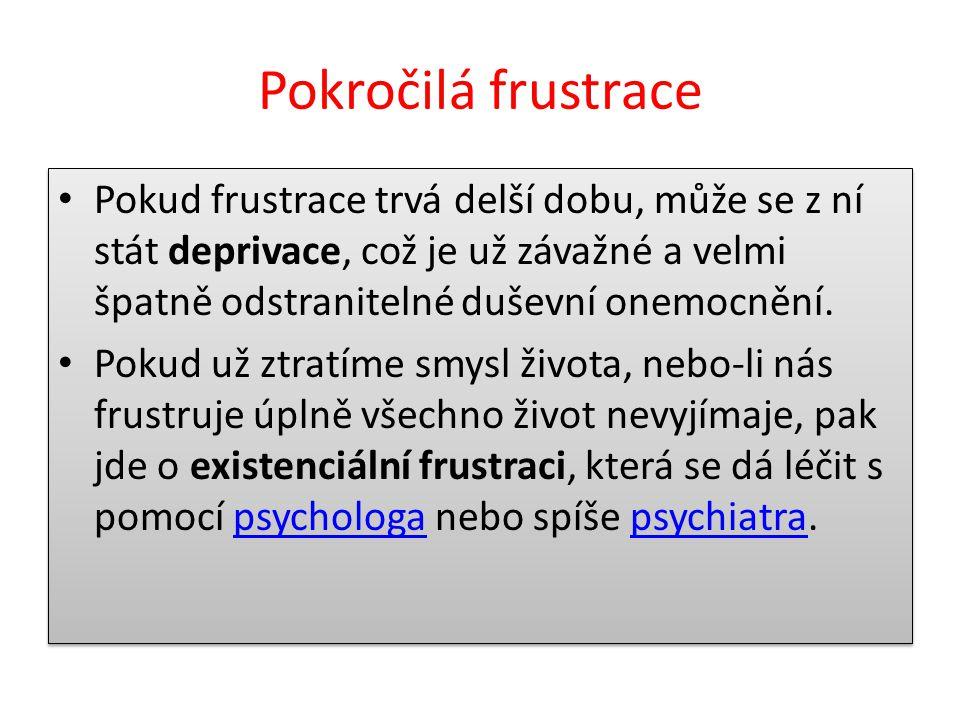 Pokročilá frustrace Pokud frustrace trvá delší dobu, může se z ní stát deprivace, což je už závažné a velmi špatně odstranitelné duševní onemocnění.