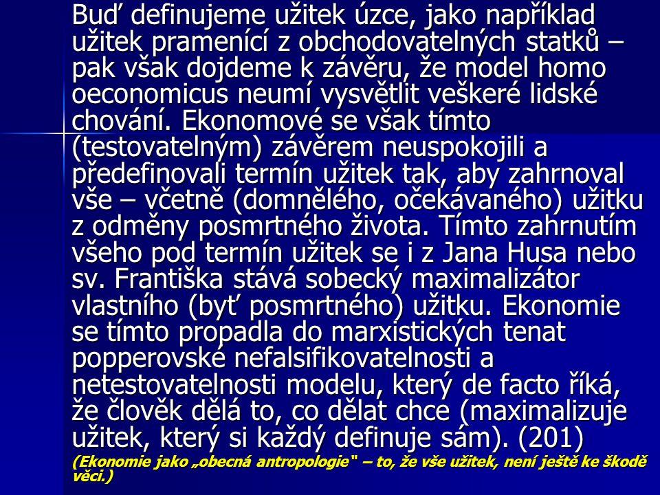 Buď definujeme užitek úzce, jako například užitek pramenící z obchodovatelných statků – pak však dojdeme k závěru, že model homo oeconomicus neumí vysvětlit veškeré lidské chování. Ekonomové se však tímto (testovatelným) závěrem neuspokojili a předefinovali termín užitek tak, aby zahrnoval vše – včetně (domnělého, očekávaného) užitku z odměny posmrtného života. Tímto zahrnutím všeho pod termín užitek se i z Jana Husa nebo sv. Františka stává sobecký maximalizátor vlastního (byť posmrtného) užitku. Ekonomie se tímto propadla do marxistických tenat popperovské nefalsifikovatelnosti a netestovatelnosti modelu, který de facto říká, že člověk dělá to, co dělat chce (maximalizuje užitek, který si každý definuje sám). (201)