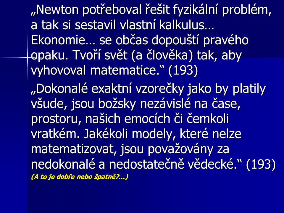 """""""Newton potřeboval řešit fyzikální problém, a tak si sestavil vlastní kalkulus… Ekonomie… se občas dopouští pravého opaku. Tvoří svět (a člověka) tak, aby vyhovoval matematice. (193)"""