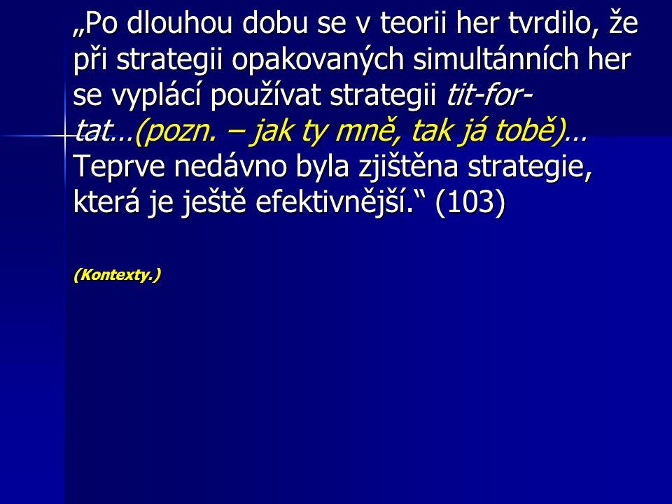 """""""Po dlouhou dobu se v teorii her tvrdilo, že při strategii opakovaných simultánních her se vyplácí používat strategii tit-for-tat…(pozn. – jak ty mně, tak já tobě)… Teprve nedávno byla zjištěna strategie, která je ještě efektivnější. (103)"""