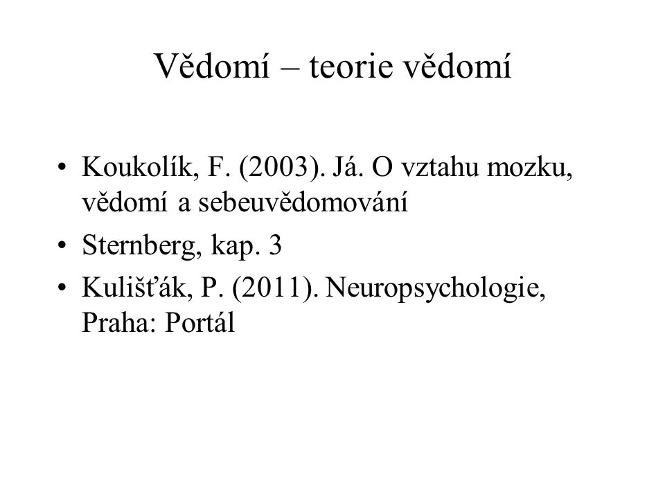 Vědomí – teorie vědomí Koukolík, F. (2003). Já. O vztahu mozku, vědomí a sebeuvědomování. Sternberg, kap. 3.