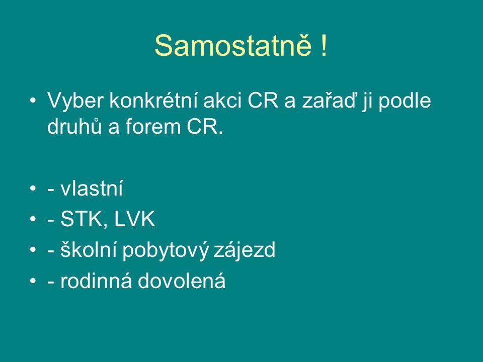 Samostatně ! Vyber konkrétní akci CR a zařaď ji podle druhů a forem CR. - vlastní. - STK, LVK. - školní pobytový zájezd.