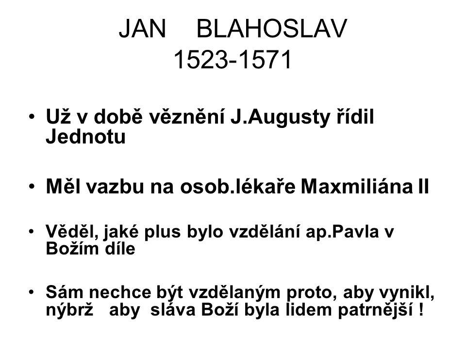JAN BLAHOSLAV 1523-1571 Už v době věznění J.Augusty řídil Jednotu