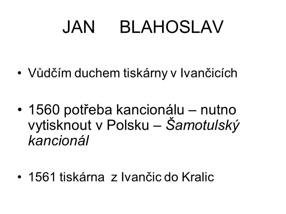 JAN BLAHOSLAV Vůdčím duchem tiskárny v Ivančicích. 1560 potřeba kancionálu – nutno vytisknout v Polsku – Šamotulský kancionál.