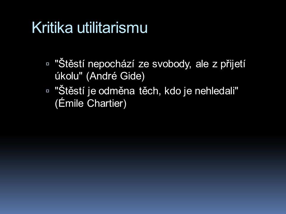 Kritika utilitarismu Štěstí nepochází ze svobody, ale z přijetí úkolu (André Gide) Štěstí je odměna těch, kdo je nehledali (Émile Chartier)
