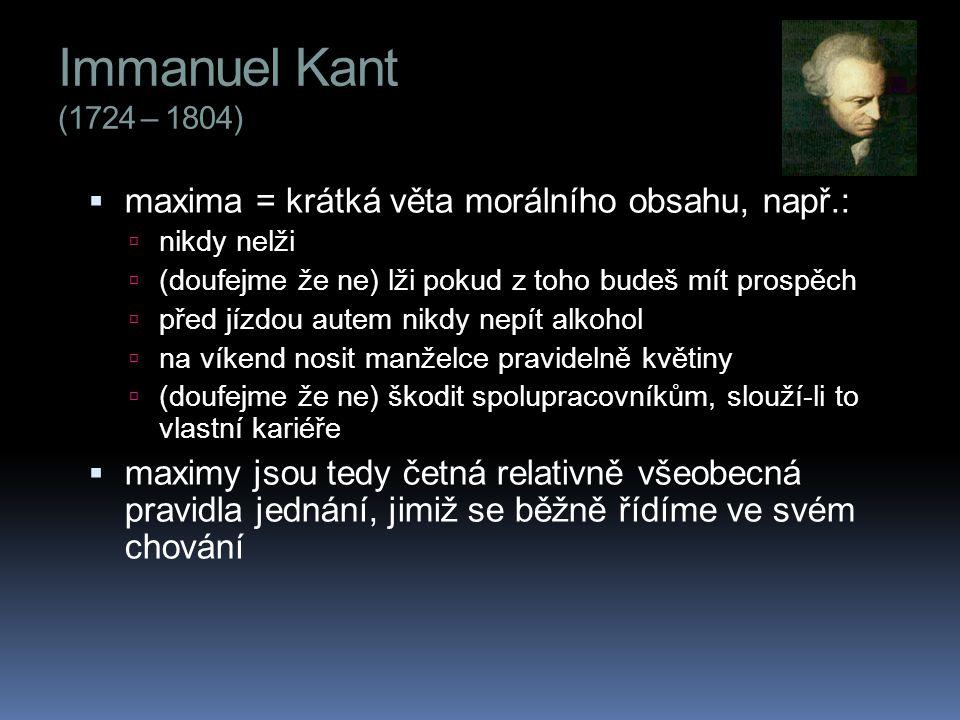 Immanuel Kant (1724 – 1804) maxima = krátká věta morálního obsahu, např.: nikdy nelži. (doufejme že ne) lži pokud z toho budeš mít prospěch.
