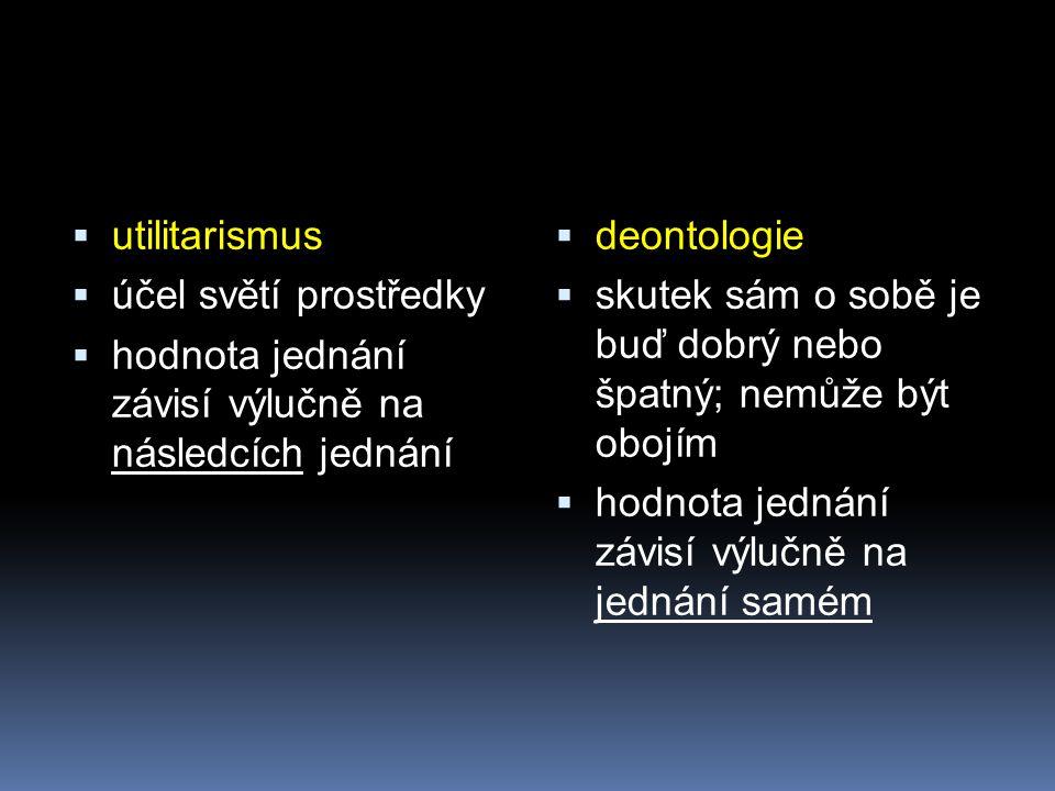 utilitarismus účel světí prostředky. hodnota jednání závisí výlučně na následcích jednání. deontologie.