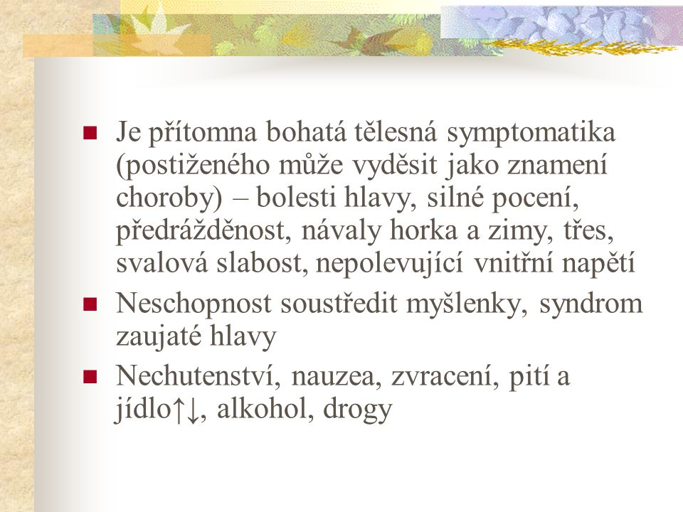 Je přítomna bohatá tělesná symptomatika (postiženého může vyděsit jako znamení choroby) – bolesti hlavy, silné pocení, předrážděnost, návaly horka a zimy, třes, svalová slabost, nepolevující vnitřní napětí