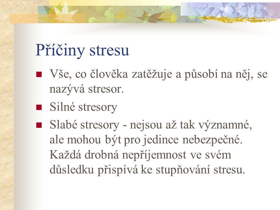 Příčiny stresu Vše, co člověka zatěžuje a působí na něj, se nazývá stresor. Silné stresory.