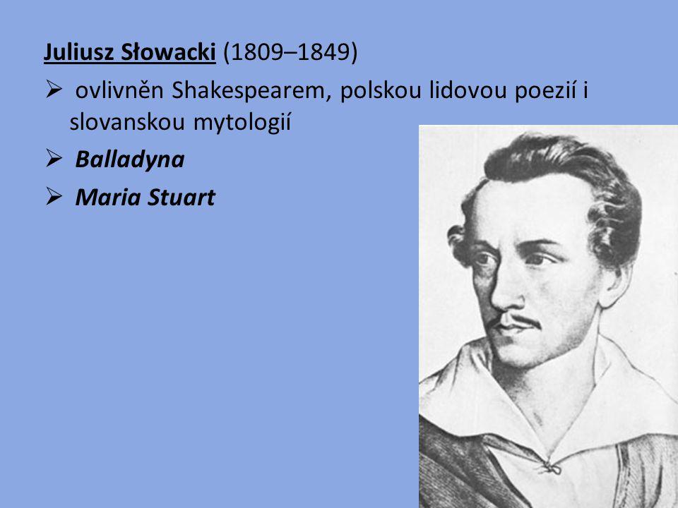 Juliusz Słowacki (1809–1849) ovlivněn Shakespearem, polskou lidovou poezií i slovanskou mytologií. Balladyna.
