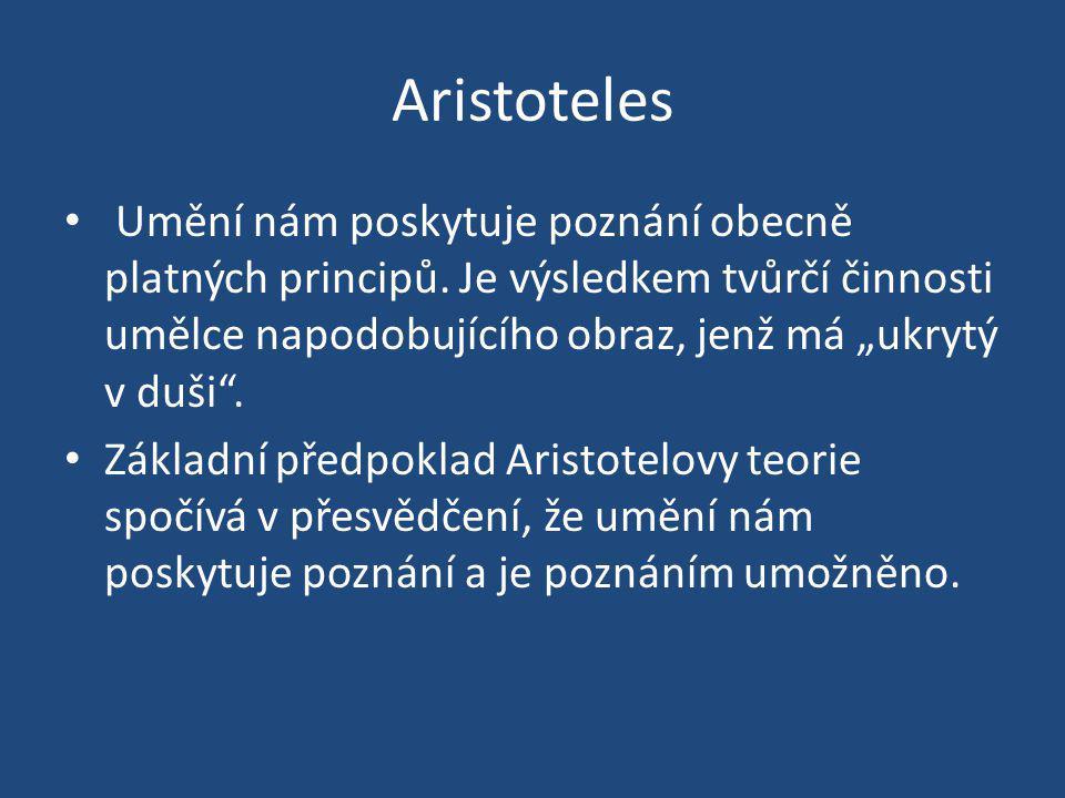 """Aristoteles Umění nám poskytuje poznání obecně platných principů. Je výsledkem tvůrčí činnosti umělce napodobujícího obraz, jenž má """"ukrytý v duši ."""
