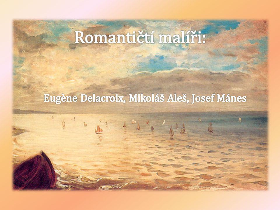 Romantičtí malíři: Eugène Delacroix, Mikoláš Aleš, Josef Mánes