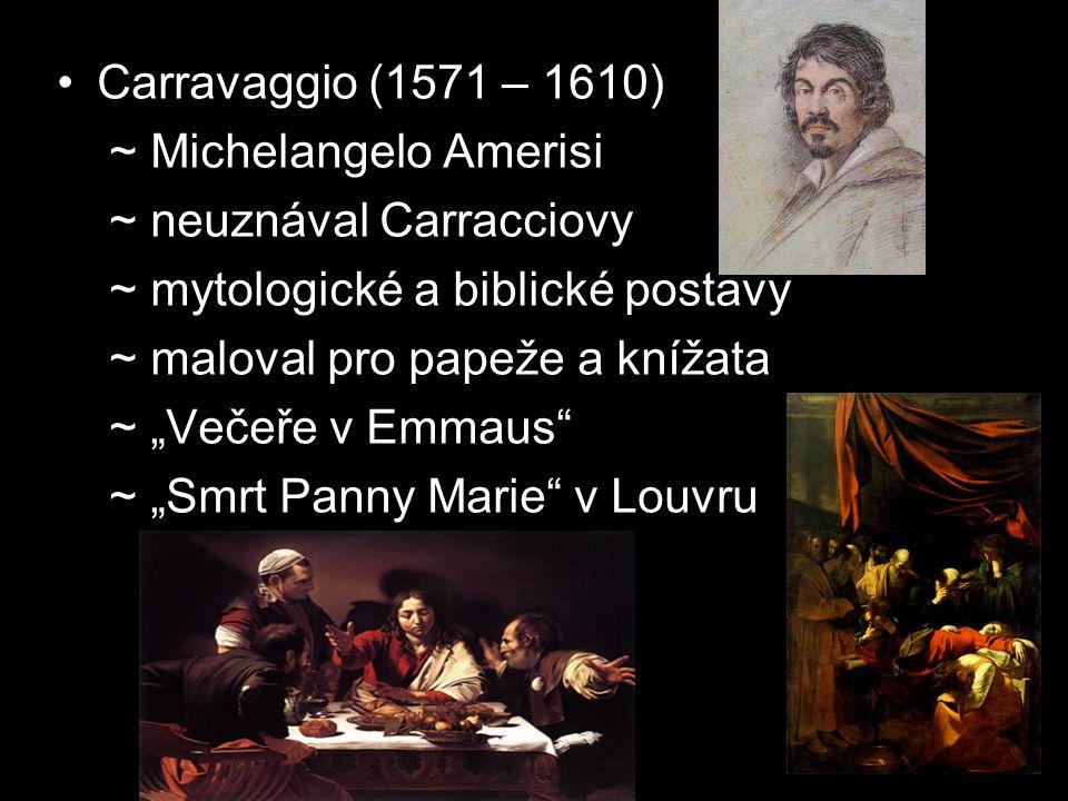 Carravaggio (1571 – 1610) ~ Michelangelo Amerisi. ~ neuznával Carracciovy. ~ mytologické a biblické postavy.