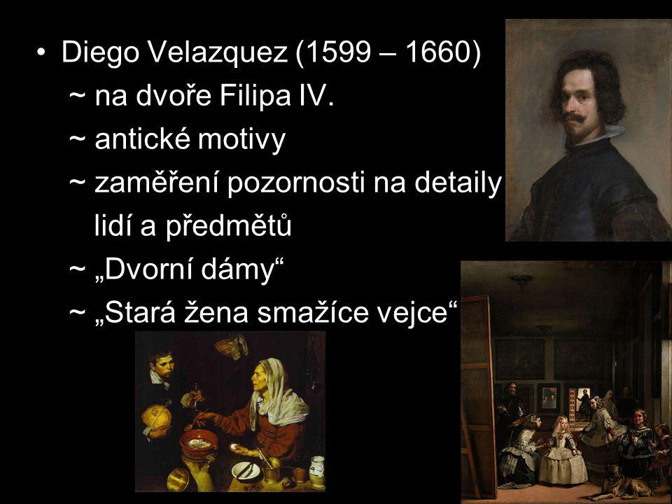 Diego Velazquez (1599 – 1660) ~ na dvoře Filipa IV. ~ antické motivy. ~ zaměření pozornosti na detaily.