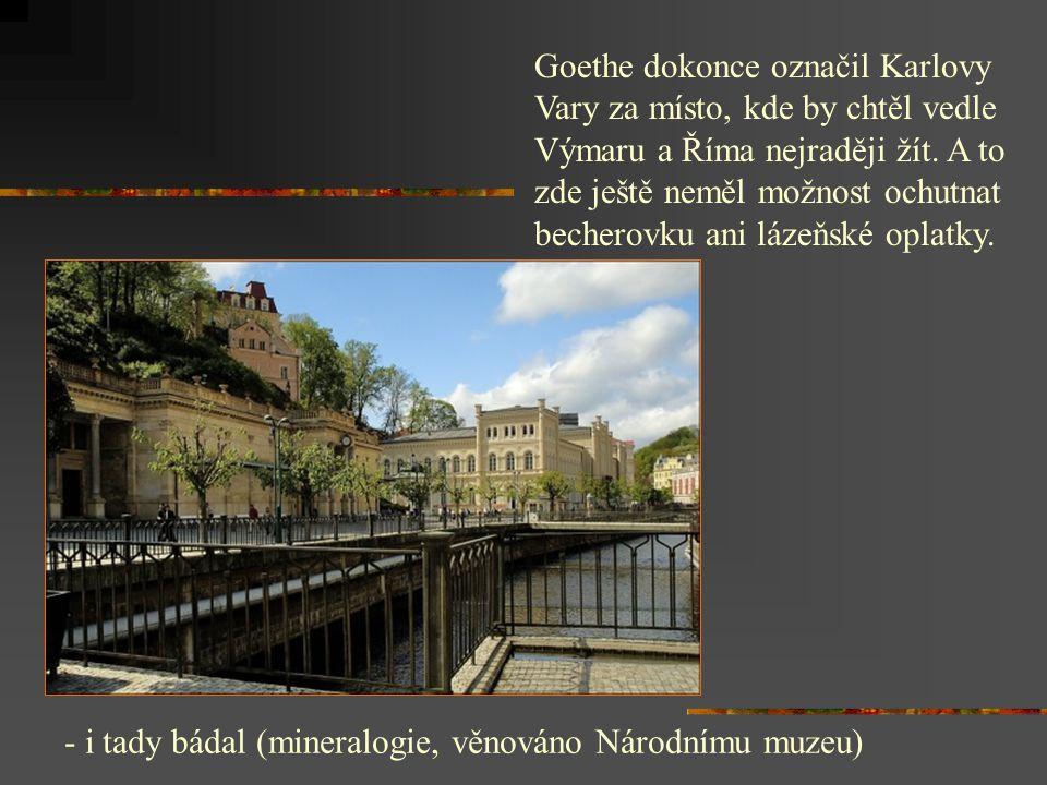 Goethe dokonce označil Karlovy Vary za místo, kde by chtěl vedle Výmaru a Říma nejraději žít. A to zde ještě neměl možnost ochutnat becherovku ani lázeňské oplatky.