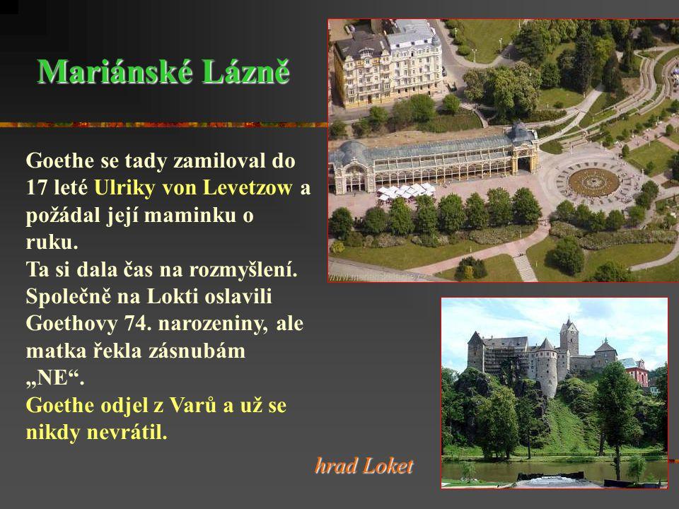 Mariánské Lázně Goethe se tady zamiloval do 17 leté Ulriky von Levetzow a. požádal její maminku o ruku.