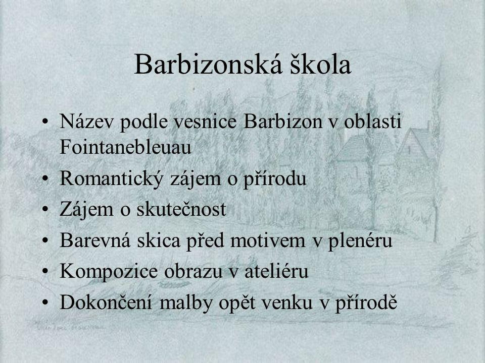 Barbizonská škola Název podle vesnice Barbizon v oblasti Fointanebleuau. Romantický zájem o přírodu.