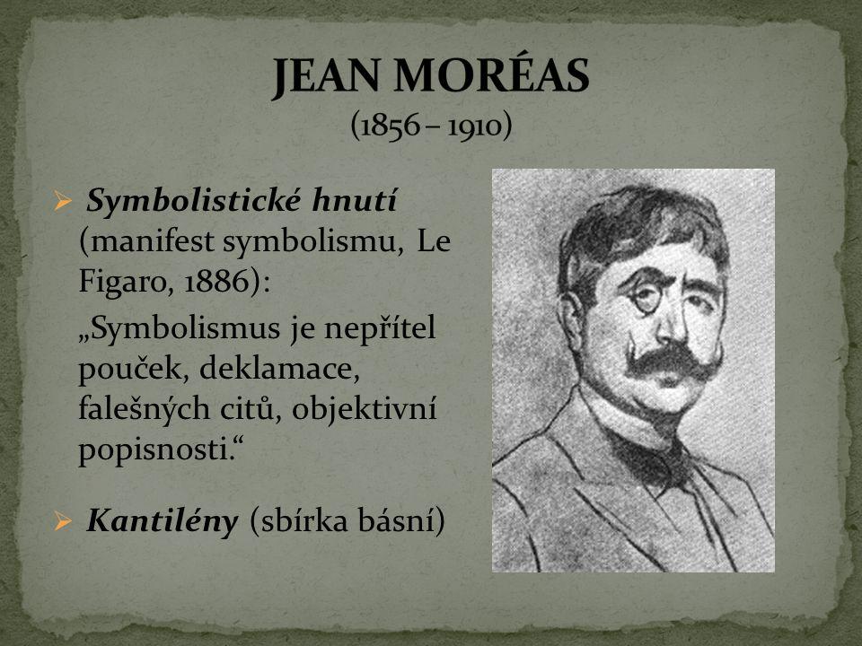 JEAN MORÉAS (1856 – 1910) Symbolistické hnutí (manifest symbolismu, Le Figaro, 1886):