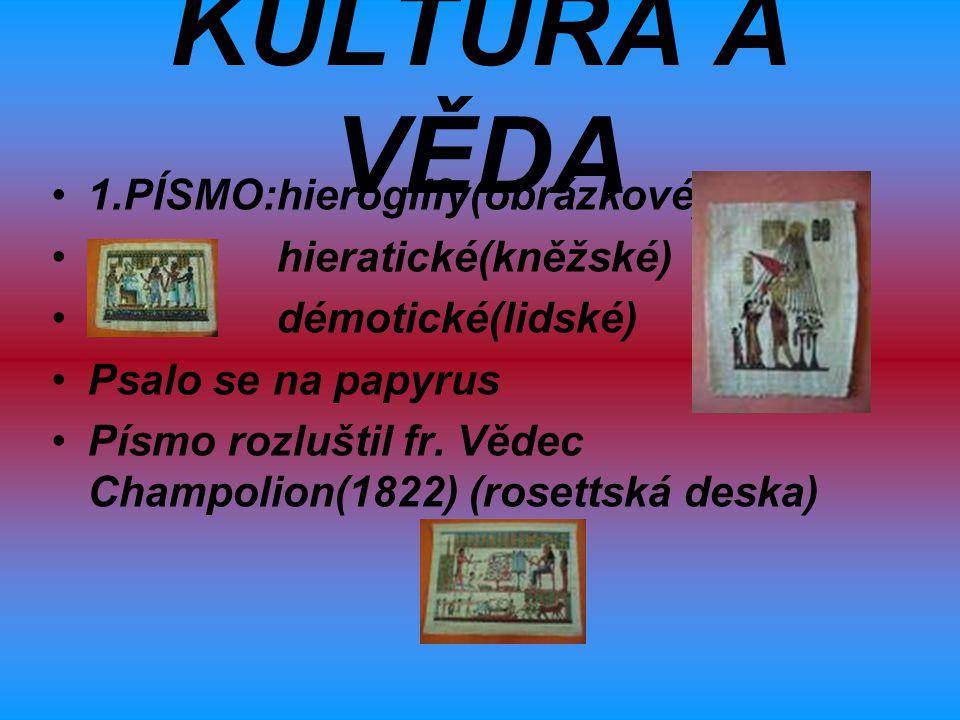 KULTURA A VĚDA 1.PÍSMO:hieroglify(obrázkové) hieratické(kněžské)