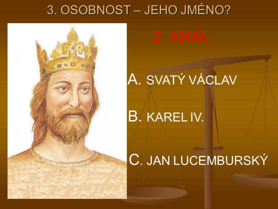 2. KRÁL A. SVATÝ VÁCLAV B. KAREL IV. C. JAN LUCEMBURSKÝ