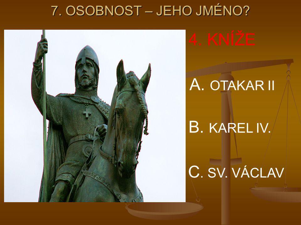 4. KNÍŽE A. OTAKAR II B. KAREL IV. C. SV. VÁCLAV