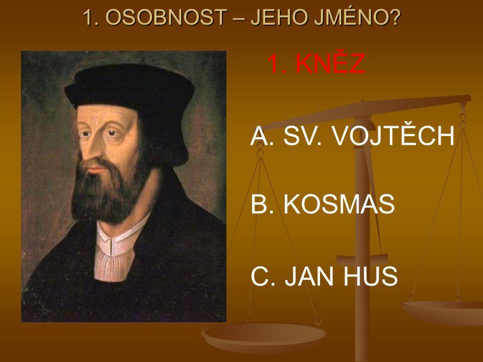 1. OSOBNOST – JEHO JMÉNO 1. KNĚZ A. SV. VOJTĚCH B. KOSMAS C. JAN HUS