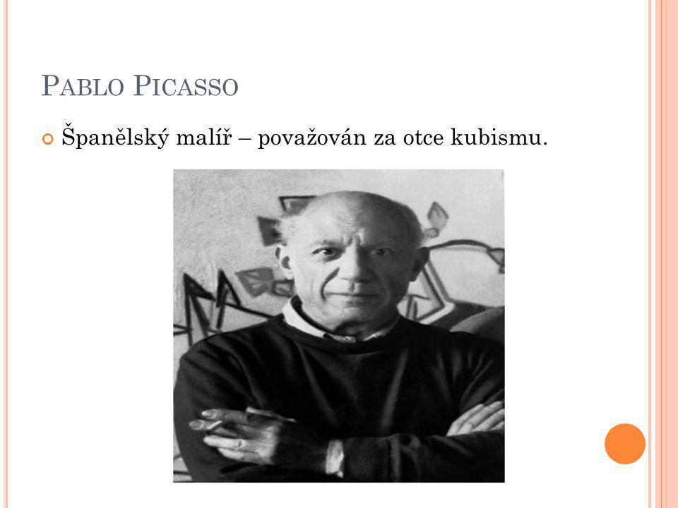 Pablo Picasso Španělský malíř – považován za otce kubismu.