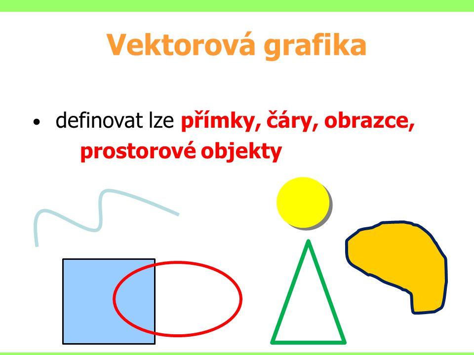 Vektorová grafika definovat lze přímky, čáry, obrazce, prostorové objekty