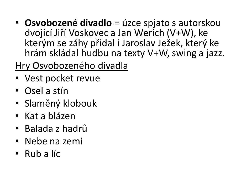 Osvobozené divadlo = úzce spjato s autorskou dvojicí Jiří Voskovec a Jan Werich (V+W), ke kterým se záhy přidal i Jaroslav Ježek, který ke hrám skládal hudbu na texty V+W, swing a jazz.