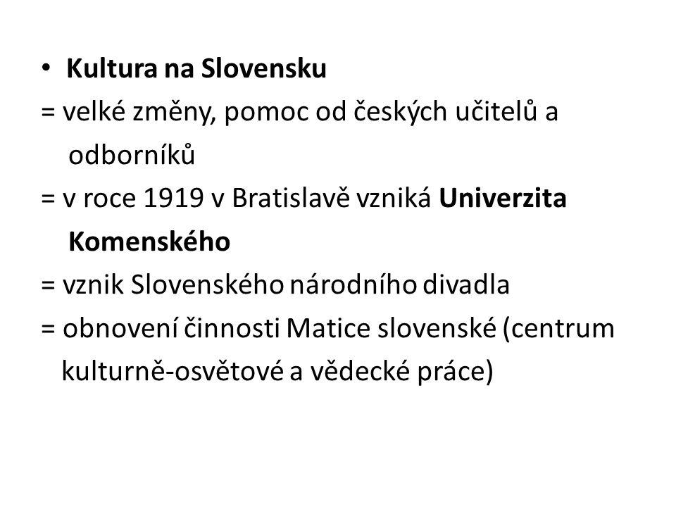 Kultura na Slovensku = velké změny, pomoc od českých učitelů a. odborníků. = v roce 1919 v Bratislavě vzniká Univerzita.