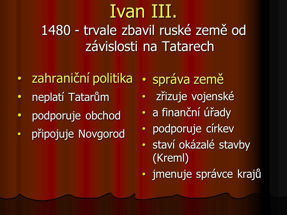 Ivan III. 1480 - trvale zbavil ruské země od závislosti na Tatarech
