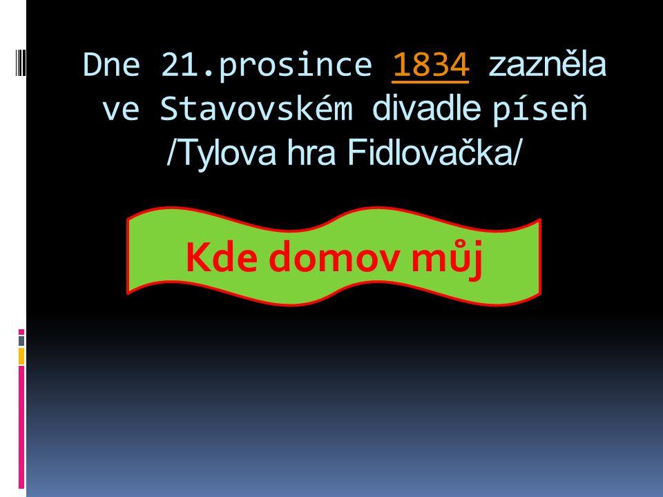 Dne 21.prosince 1834 zazněla ve Stavovském divadle píseň /Tylova hra Fidlovačka/