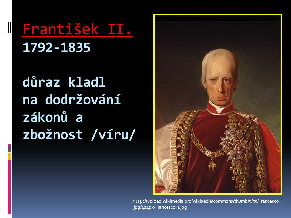 František II. 1792-1835 důraz kladl na dodržování zákonů a zbožnost /víru/