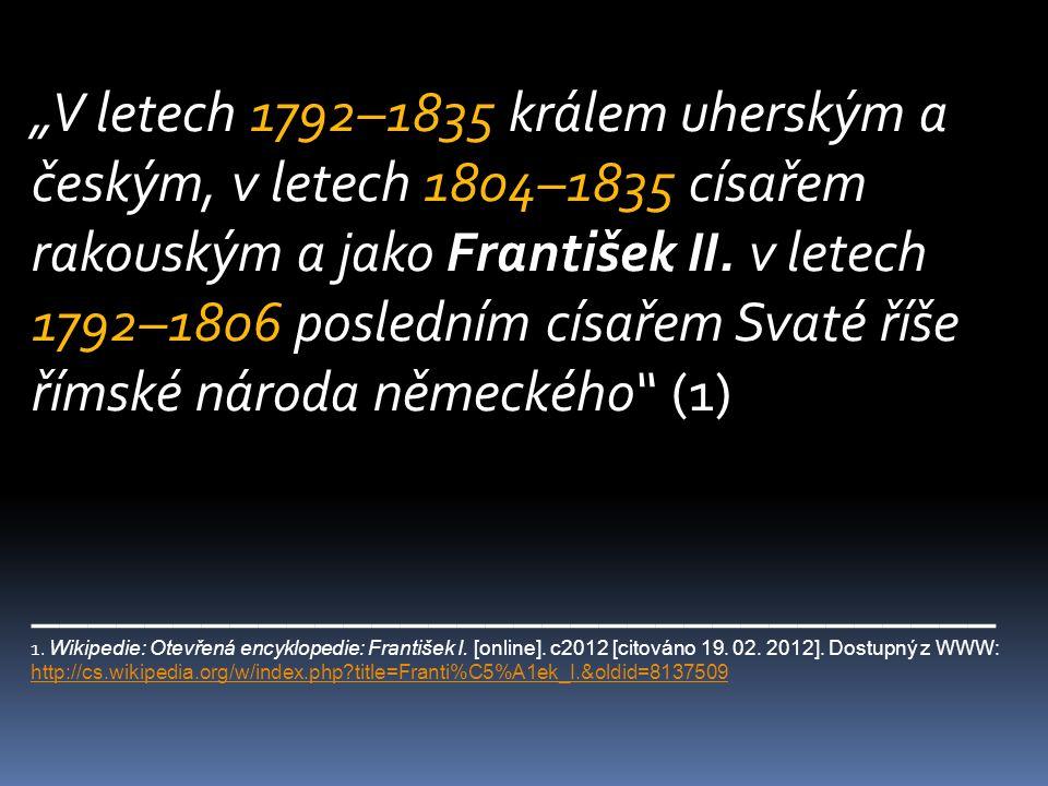 """""""V letech 1792–1835 králem uherským a českým, v letech 1804–1835 císařem rakouským a jako František II. v letech 1792–1806 posledním císařem Svaté říše římské národa německého (1)"""