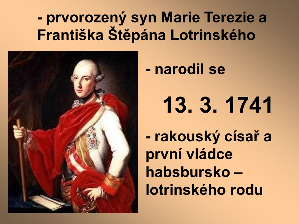 - prvorozený syn Marie Terezie a Františka Štěpána Lotrinského