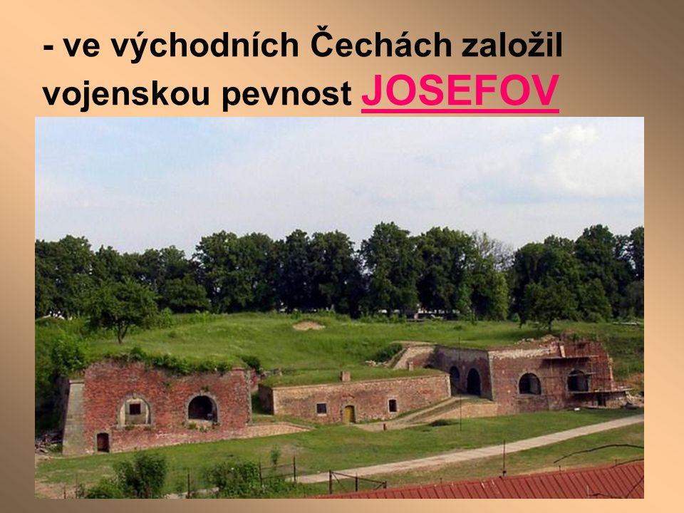 - ve východních Čechách založil vojenskou pevnost JOSEFOV