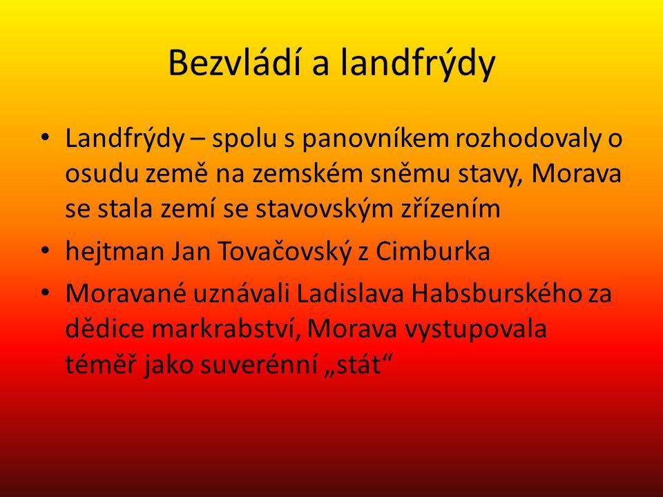 Bezvládí a landfrýdy Landfrýdy – spolu s panovníkem rozhodovaly o osudu země na zemském sněmu stavy, Morava se stala zemí se stavovským zřízením.