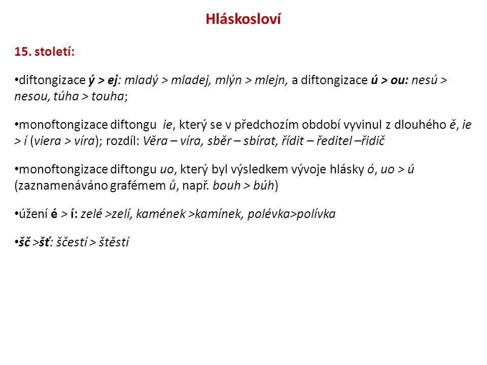 Hláskosloví 15. století: diftongizace ý > ej: mladý > mladej, mlýn > mlejn, a diftongizace ú > ou: nesú > nesou, túha > touha;