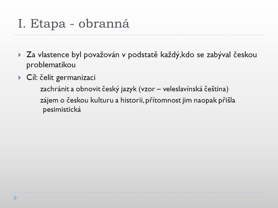 I. Etapa - obranná Za vlastence byl považován v podstatě každý,kdo se zabýval českou problematikou.