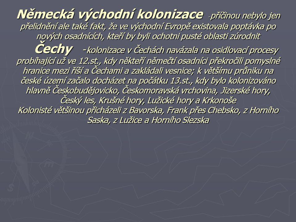 Německá východní kolonizace -příčinou nebylo jen přelidnění ale také fakt, že ve východní Evropě existovala poptávka po nových osadnících, kteří by byli ochotni pusté oblasti zúrodnit Čechy -kolonizace v Čechách navázala na osidlovací procesy probíhající už ve 12.st., kdy někteří němečtí osadníci překročili pomyslné hranice mezi říší a Čechami a zakládali vesnice; k většímu průniku na české území začalo docházet na počátku 13.st., kdy bylo kolonizováno hlavně Českobudějovicko, Českomoravská vrchovina, Jizerské hory, Český les, Krušné hory, Lužické hory a Krkonoše Kolonisté většinou přicházeli z Bavorska, Frank přes Chebsko, z Horního Saska, z Lužice a Horního Slezska